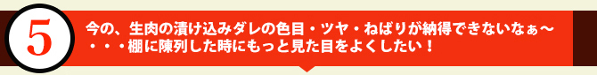 今の、生肉の漬け込みダレの色目・ツヤ・ねばりが納得できないなぁ~・・・ケースに陳列した時にもっと見た目をよくしたい!